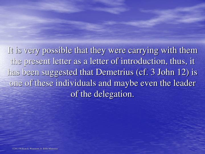 It is very possible that they were carrying with them the present letter as a letter of introduction, thus, it has been suggested that Demetrius (cf. 3 John 12) is one of these individuals and maybe even the leader of the delegation.