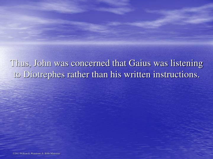 Thus, John was concerned that Gaius was listening to Diotrephes rather than his written instructions.