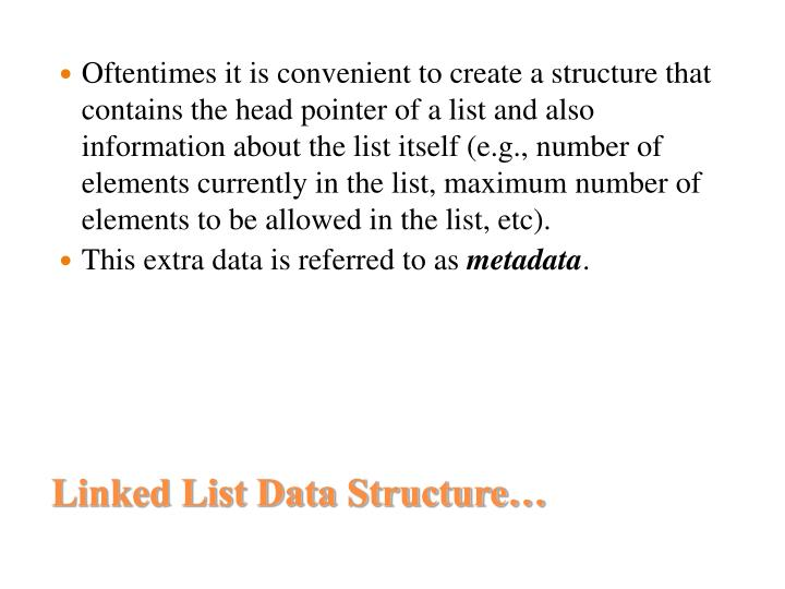 Oftentimes it is convenient to create a structure that contains the head pointer of a list and also information about the list itself (e.g., number of elements currently in the list, maximum number of elements to be allowed in the list, etc).