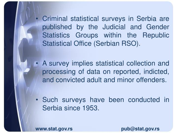 Criminal statistical surveys in Serbia are published by the Judicial and Gender Statistics Groups within the Republic Statistical Office (Serbian RSO)