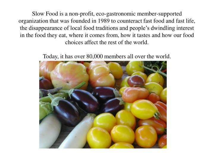 Slow Food is a non-profit, eco-gastronomic member-supported organization that was founded in 1989 to counteract fast food and fast life, the disappearance of local food traditions and people's dwindling interest in the food they eat, where it comes from, how it tastes and how our food choices affect the rest of the world.