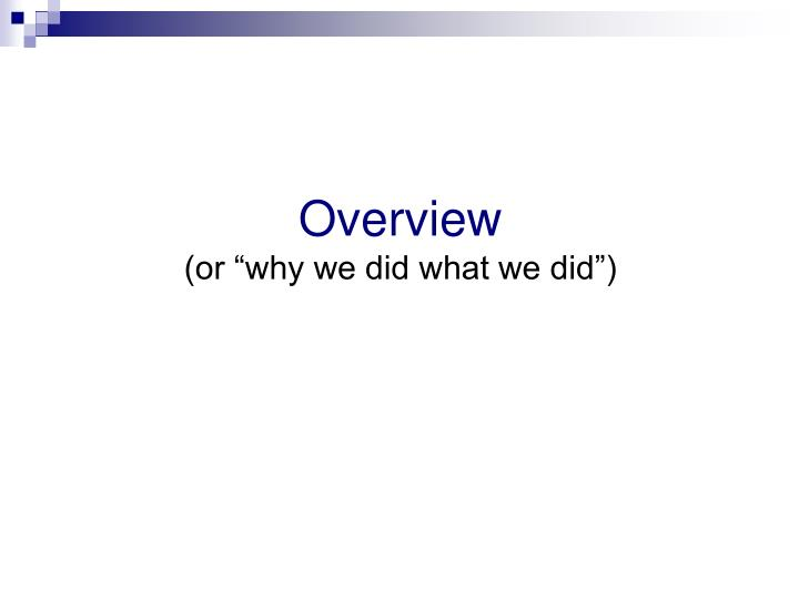 Overview or why we did what we did