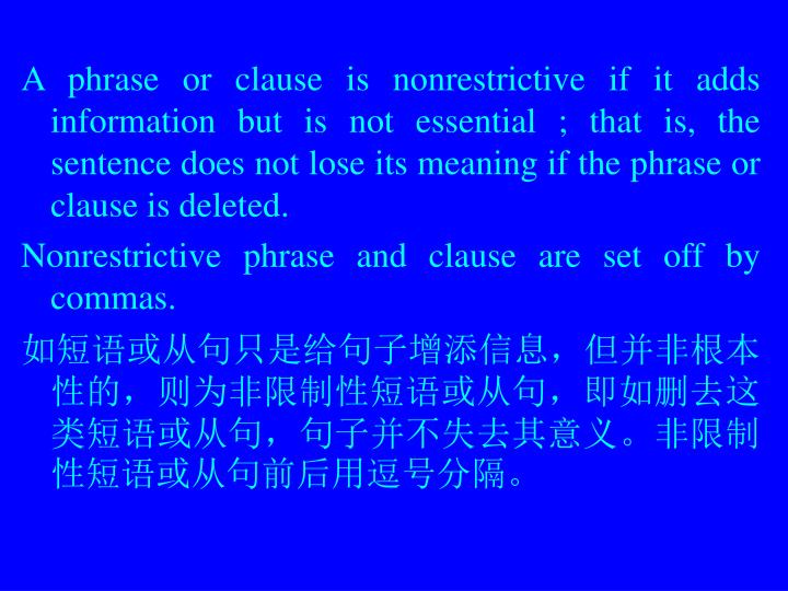 A phrase or clause is nonrestrictive if it adds information but is not essential ; that is, the sentence does not lose its meaning if the phrase or clause is deleted.