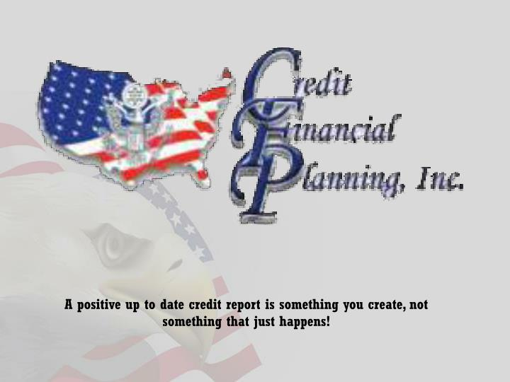 A positive up to date credit report is something you create, not something that just happens!