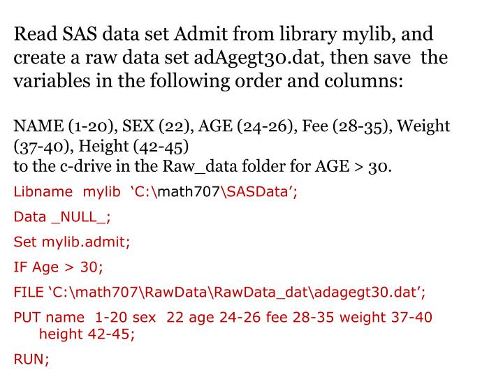 Read SAS data set Admit from library mylib, and create a raw data set adAgegt30.dat, then save  the variables in the following order and columns: