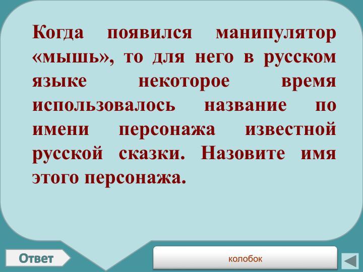 Когда появился манипулятор «мышь», то для него в русском языке некоторое время использовалось название по имени персонажа известной русской сказки. Назовите имя этого персонажа.