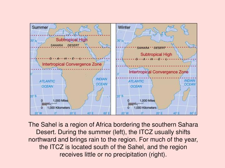 The Sahel is a region of Africa bordering the southern Sahara Desert. During the summer (left), the ITCZ usually shifts northward and brings rain to the region. For much of the year,