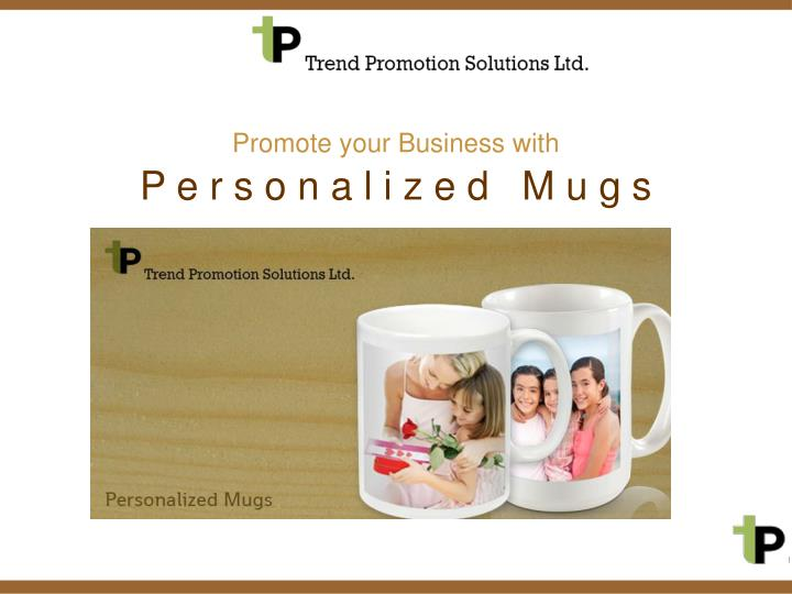 Promote your business with p e r s o n a l i z e d m u g s