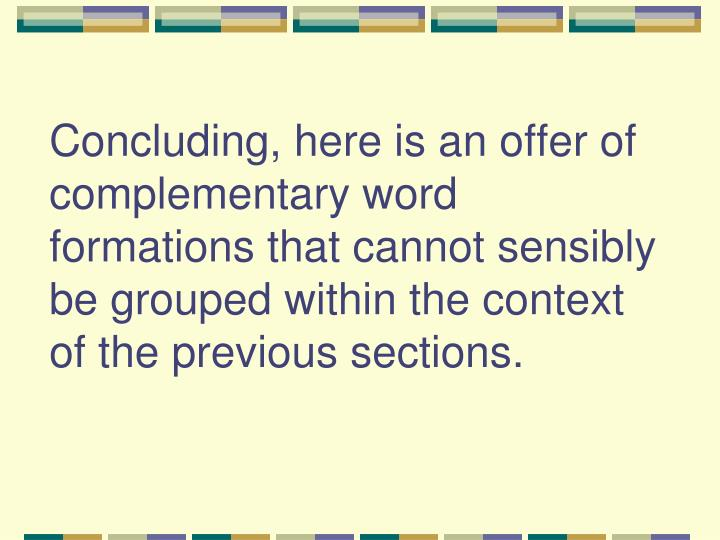 Concluding, here is an offer of complementary word formations that cannot sensibly be grouped within the context of the previous sections.
