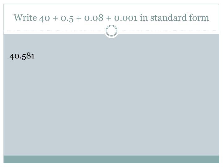 Write 40 + 0.5 + 0.08 + 0.001 in standard form