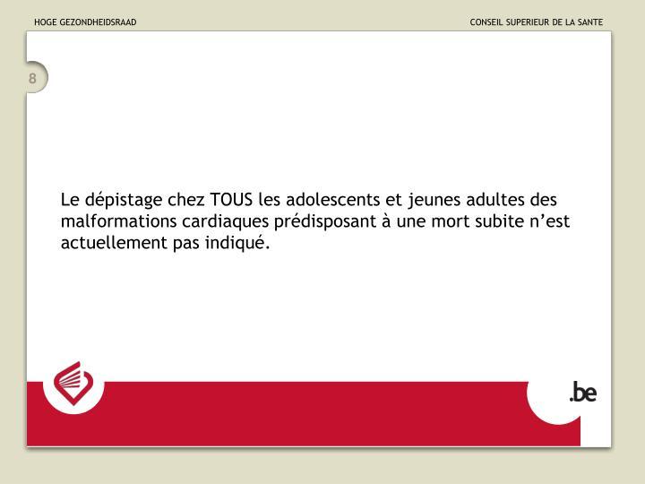 Le dépistage chez TOUS les adolescents et jeunes adultes des malformations cardiaques prédisposant à une mort subite n'est actuellement pas indiqué.
