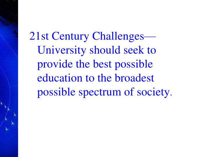 21st Century ChallengesUniversity should seek to provide the best possible education to the broadest possible spectrum of society