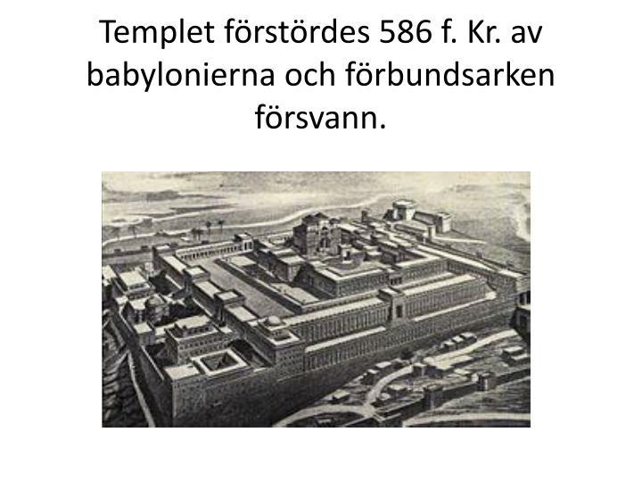 Templet förstördes 586 f. Kr. av babylonierna och förbundsarken försvann.
