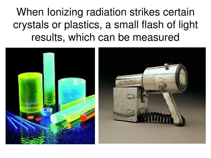 When Ionizing radiation strikes certain crystals or plastics, a small flash of light results, which can be measured
