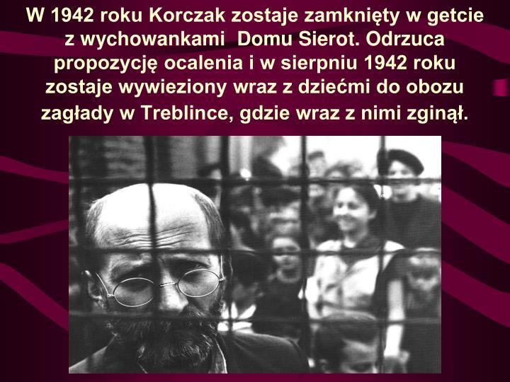 W 1942 roku Korczak zostaje zamknięty w getcie z wychowankami Domu Sierot. Odrzuca propozycję ocalenia i w sierpniu 1942 roku zostaje wywieziony wraz z dziećmi do obozu zagłady w Treblince, gdzie wraz z nimi zginął.