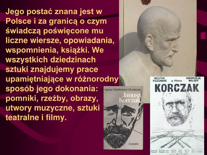 Jego postać znana jest w Polsce i za granicą o czym świadczą poświęcone mu liczne wiersze, opowiadania, wspomnienia, książki. We wszystkich dziedzinach sztuki znajdujemy prace upamiętniające w różnorodny sposób jego dokonania: pomniki, rzeźby, obrazy, utwory muzyczne, sztuki teatralne i filmy.