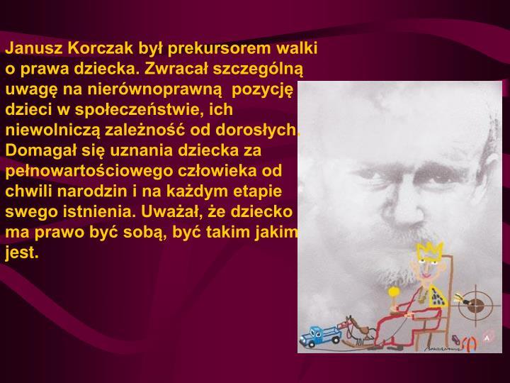 Janusz Korczak był prekursorem walki o prawa dziecka. Zwracał szczególną uwagę na nierównoprawną pozycję dzieci w społeczeństwie, ich niewolniczą zależność od dorosłych. Domagał się uznania dziecka za pełnowartościowego człowieka od chwili narodzin i na każdym etapie swego istnienia. Uważał, że dziecko ma prawo być sobą, być takim jakim jest.