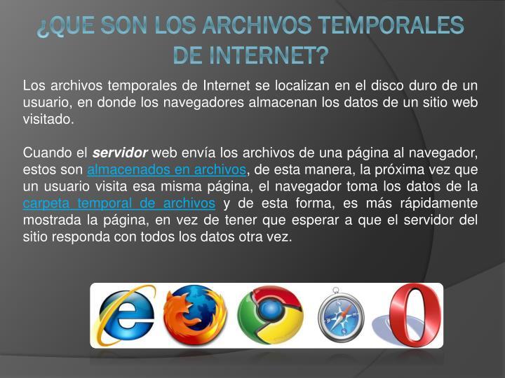 Los archivos temporales de Internet se localizan en el disco duro de un usuario, en donde los navegadores almacenan los datos de un sitio web visitado.
