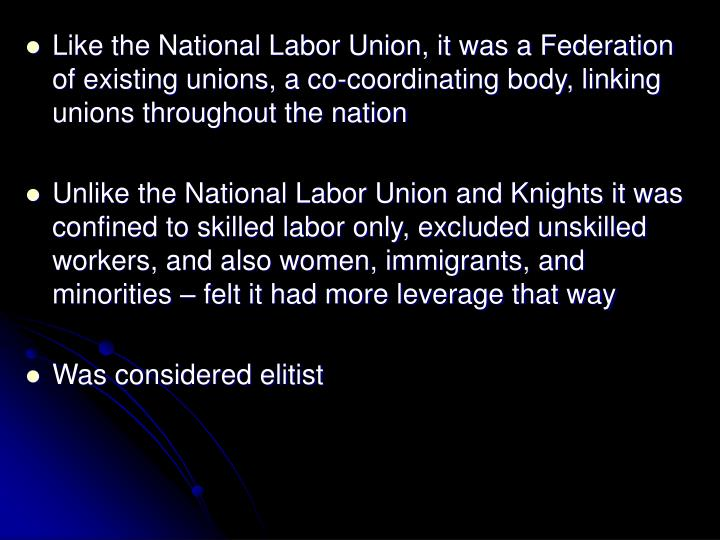 Like the National Labor Union, it was a Federation of existing unions, a co-coordinating body, linking unions throughout the nation