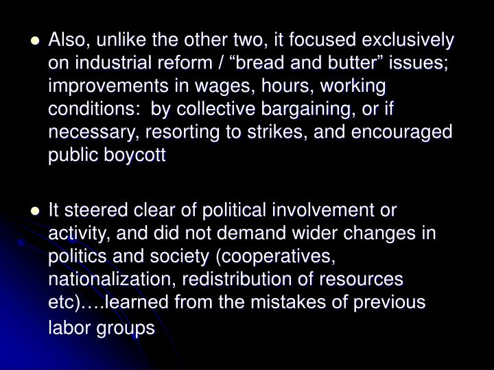 "Also, unlike the other two, it focused exclusively on industrial reform / ""bread and butter"" issues; improvements in wages, hours, working conditions:  by collective bargaining, or if necessary, resorting to strikes, and encouraged public boycott"