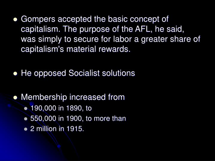 Gompers accepted the basic concept of capitalism. The purpose of the AFL, he said,  was simply to secure for labor a greater share of capitalism's material rewards.