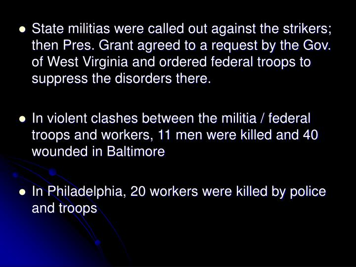 State militias were called out against the strikers; then Pres. Grant agreed to a request by the Gov. of West Virginia and ordered federal troops to suppress the disorders there.