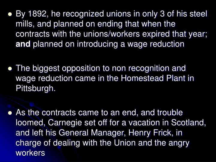 By 1892, he recognized unions in only 3 of his steel mills, and planned on ending that when the contracts with the unions/workers expired that year;
