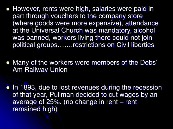 However, rents were high, salaries were paid in part through vouchers to the company store (where goods were more expensive), attendance at the Universal Church was mandatory, alcohol was banned, workers living there could not join political groups…….restrictions on Civil liberties
