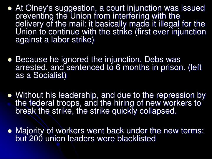 At Olney's suggestion, a court injunction was issued preventing the Union from interfering with the delivery of the mail: it basically made it illegal for the Union to continue with the strike (first ever injunction against a labor strike)