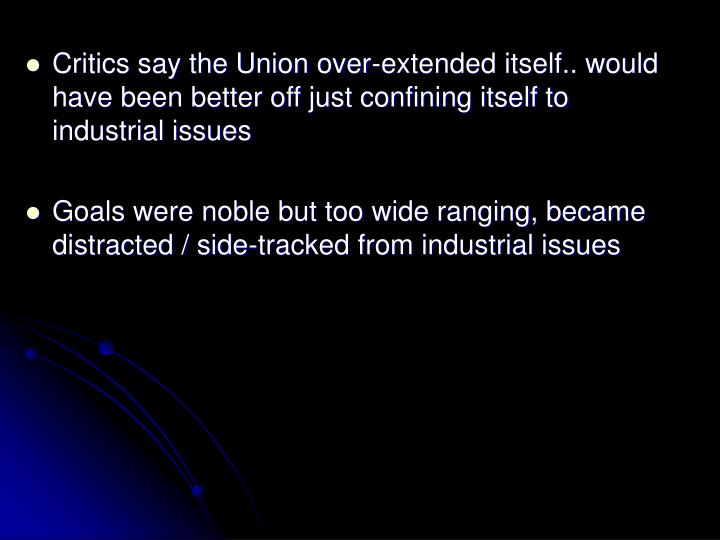 Critics say the Union over-extended itself.. would have been better off just confining itself to industrial issues