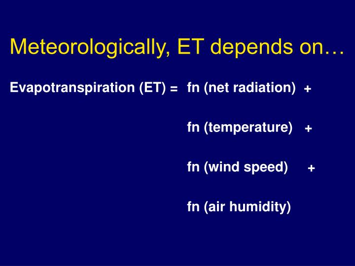 Meteorologically, ET depends on…