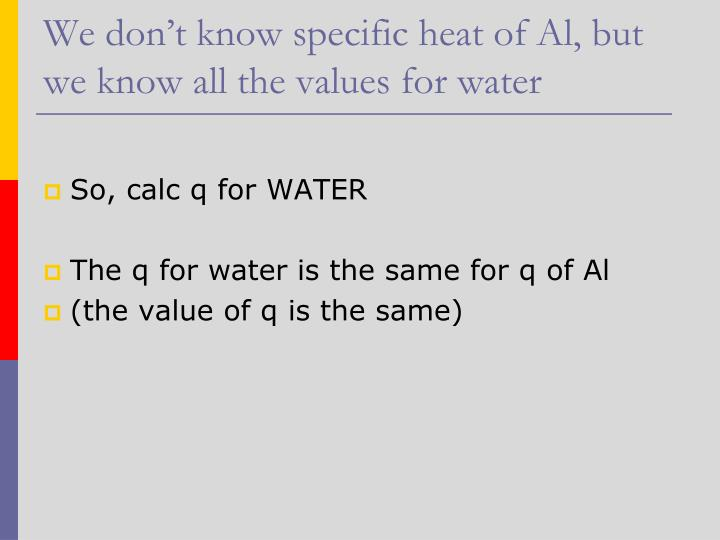 We don't know specific heat of Al, but we know all the values for water