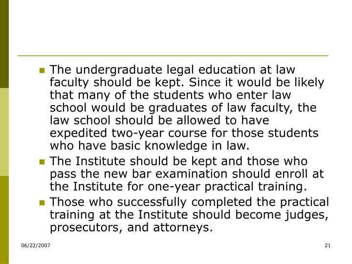 The undergraduate legal education at law faculty should be kept. Since it would be likely that many of the students who enter law school would be graduates of law faculty, the law school should be allowed to have expedited two-year course for those students who have basic knowledge in law.