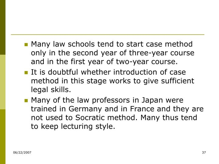 Many law schools tend to start case method only in the second year of three-year course and in the first year of two-year course.