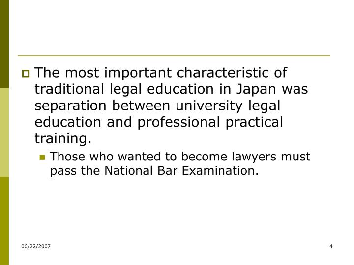 The most important characteristic of traditional legal education in Japan was separation between university legal education and professional practical training.