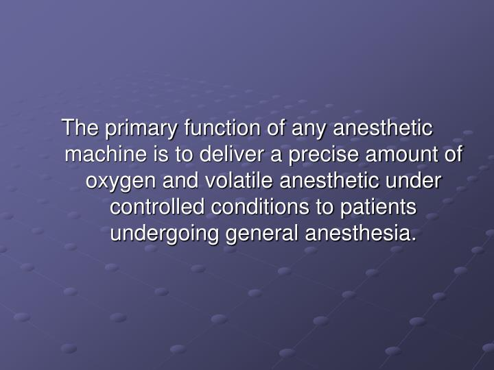The primary function of any anesthetic machine is to deliver a precise amount of oxygen and volatile...