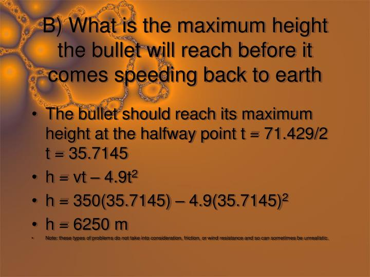 B) What is the maximum height the bullet will reach before it comes speeding back to earth