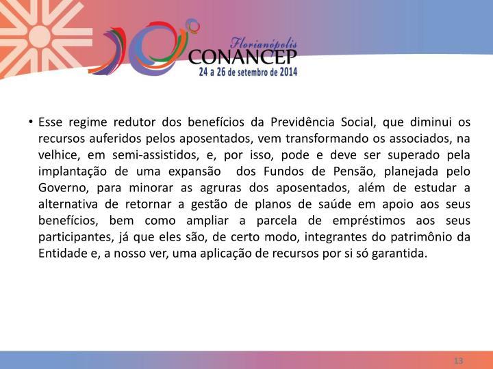 Esse regime redutor dos benefícios da Previdência Social, que diminui os recursos auferidos pelos aposentados, vem transformando os associados, na velhice, em