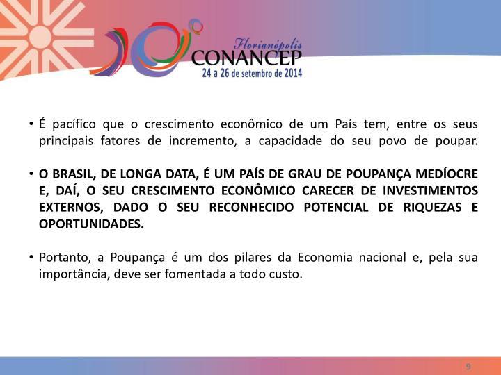 É pacífico que o crescimento econômico de um País tem, entre os seus  principais fatores de incremento, a capacidade do seu povo de poupar.