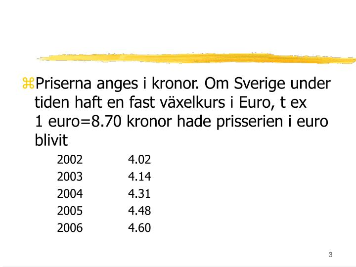 Priserna anges i kronor. Om Sverige under tiden haft en fast växelkurs i Euro, t ex     1 euro=8.70 kronor hade prisserien i euro blivit