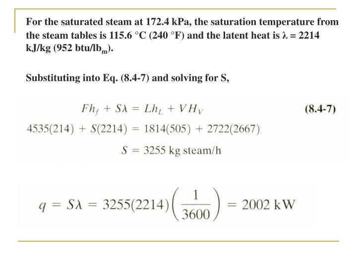 For the saturated steam at 172.4 kPa, the saturation temperature from the steam tables is 115.6 °C (240 °F) and the latent heat is