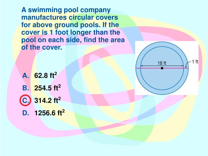 A swimming pool company manufactures circular covers for above ground pools. If the cover is 1 foot longer than the pool on each side, find the area of the cover.
