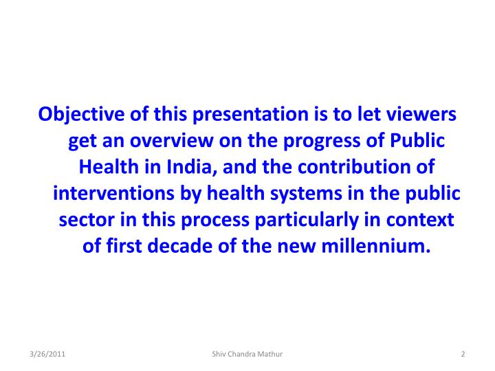 Objective of this presentation is to let viewers get an overview on the progress of Public Health in India, and the contribution of interventions by health systems in the public sector in this process particularly in context of first decade of the new millennium.