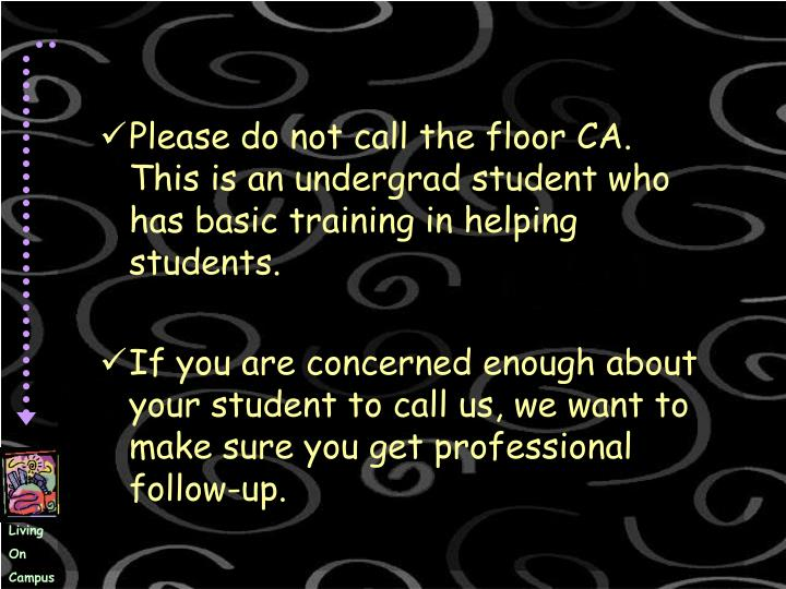 Please do not call the floor CA.  This is an undergrad student who has basic training in helping students.