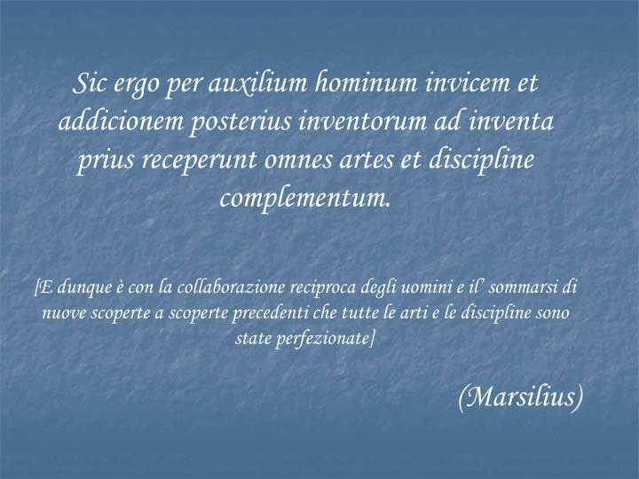 Sic ergo per auxilium hominum invicem et addicionem posterius inventorum ad inventa prius receperunt omnes artes et discipline complementum.