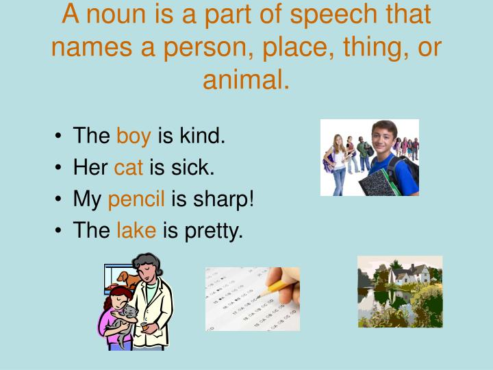 A noun is a part of speech that names a person, place, thing, or animal.