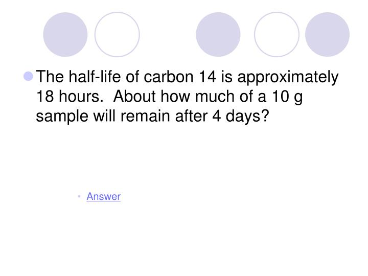 The half-life of carbon 14 is approximately 18 hours.  About how much of a 10 g sample will remain after 4 days?