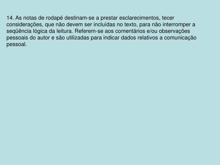 14. As notas de rodapé destinam-se a prestar esclarecimentos, tecer considerações, que não devem ser incluídas no texto, para não interromper a seqüência lógica da leitura. Referem-se aos comentários e/ou observações pessoais do autor e são utilizadas para indicar dados relativos a comunicação pessoal.