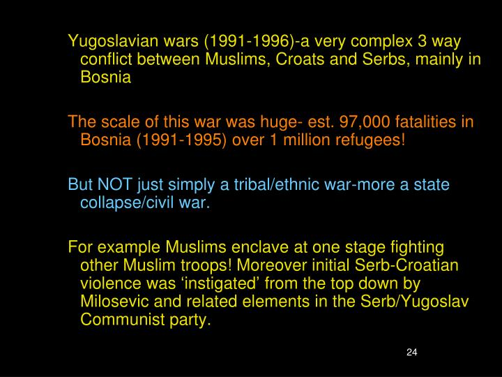 Yugoslavian wars (1991-1996)-a very complex 3 way conflict between Muslims, Croats and Serbs, mainly in Bosnia