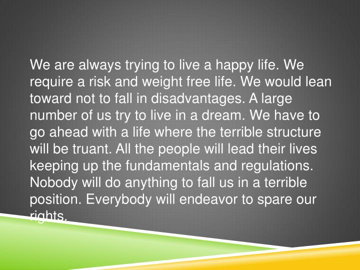 We are always trying to live a happy life. We require a risk and weight free life. We would lean toward not to fall in disadvantages. A large number of us try to live in a dream. We have to go ahead with a life where the terrible structure will be truant. All the people will lead their lives keeping up the fundamentals and regulations. Nobody will do anything to fall us in a terrible position. Everybody will endeavor to spare our rights.